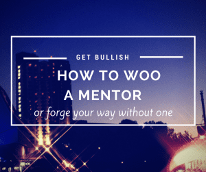 How to find and woo a mentor or what to do if you don't have one.