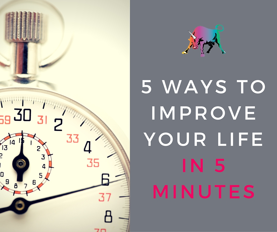 5 ways to improve your life in 5 minutes