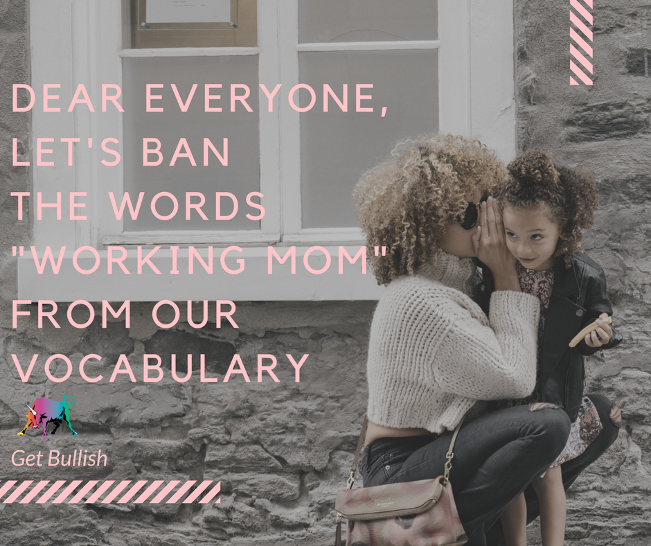 """Hey everyone, let's ban the worlds """"working mom"""" from our vocab - by Jen Dziura"""
