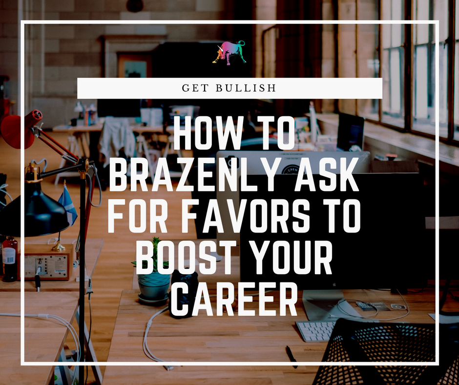 How to brazenly ask for favors to boost your career by Jen Dziura of Get Bullish