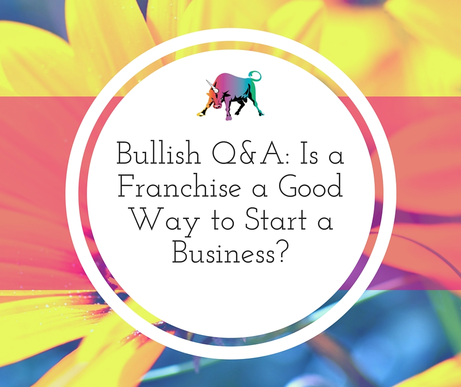 Bullish Q&A- Is a Franchise a Good Way to Start a Business-