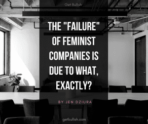 The failure of feminist companies is due to what, exactly? Hear from Jen Dziura about why companies like NastyGal and Thinx are in trouble.