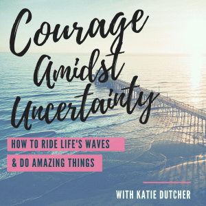 Courage Amidst Uncertainty with Katie Dutcher