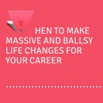 Bullish: When To Make Massive And Ballsy Life Changes For Your Career