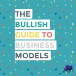Bullish: What's Your Business Model? (If You Think You Don't Have One, You Probably Just Have a Bad One)